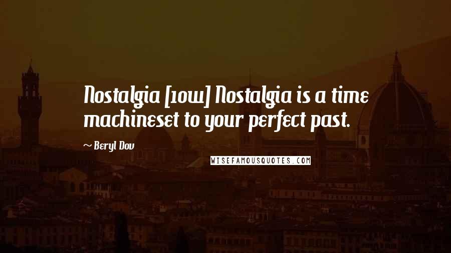 Beryl Dov quotes: Nostalgia [10w] Nostalgia is a time machineset to your perfect past.