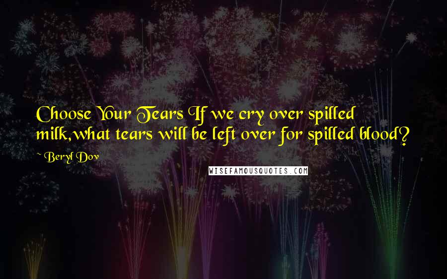 Beryl Dov quotes: Choose Your Tears If we cry over spilled milk,what tears will be left over for spilled blood?