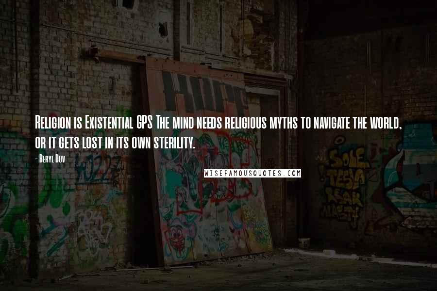 Beryl Dov quotes: Religion is Existential GPS The mind needs religious myths to navigate the world, or it gets lost in its own sterility.