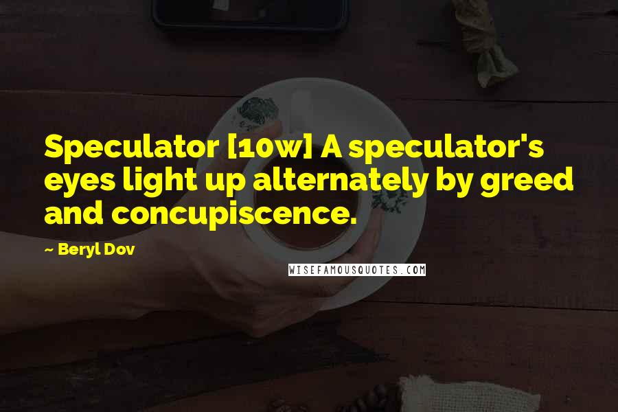 Beryl Dov quotes: Speculator [10w] A speculator's eyes light up alternately by greed and concupiscence.