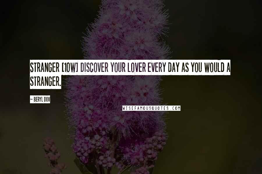Beryl Dov quotes: Stranger [10w] Discover your lover every day as you would a stranger.