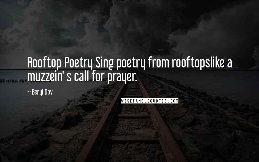Beryl Dov quotes: Rooftop Poetry Sing poetry from rooftopslike a muzzein' s call for prayer.