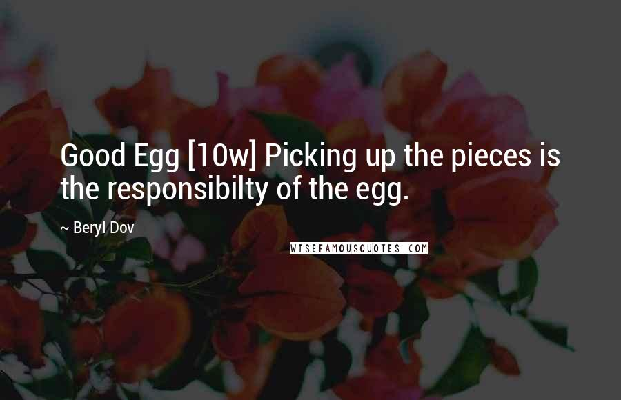Beryl Dov quotes: Good Egg [10w] Picking up the pieces is the responsibilty of the egg.