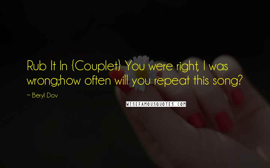 Beryl Dov quotes: Rub It In {Couplet} You were right, I was wrong;how often will you repeat this song?