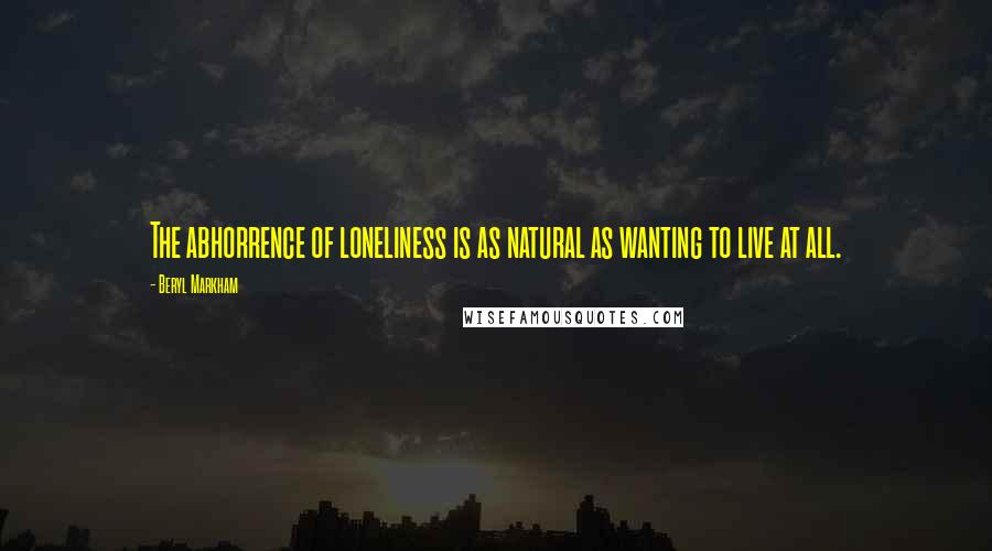 Beryl Markham quotes: The abhorrence of loneliness is as natural as wanting to live at all.