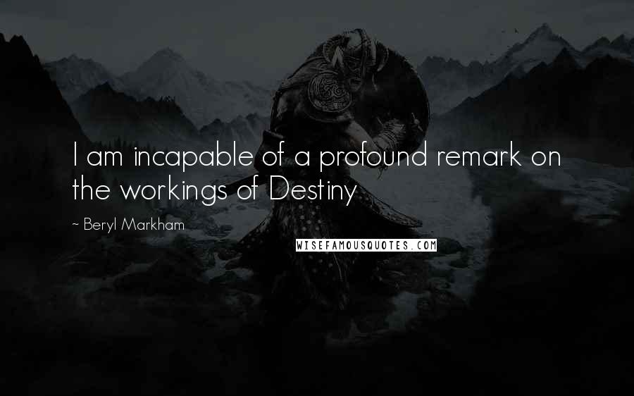 Beryl Markham quotes: I am incapable of a profound remark on the workings of Destiny