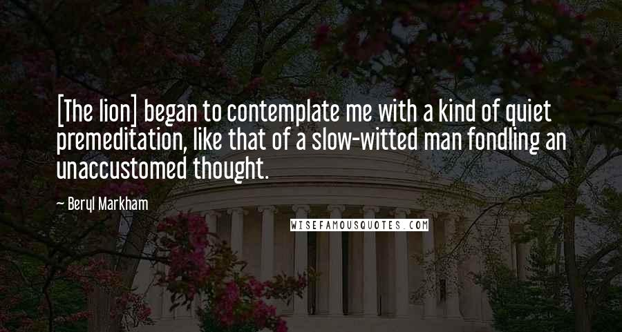 Beryl Markham quotes: [The lion] began to contemplate me with a kind of quiet premeditation, like that of a slow-witted man fondling an unaccustomed thought.