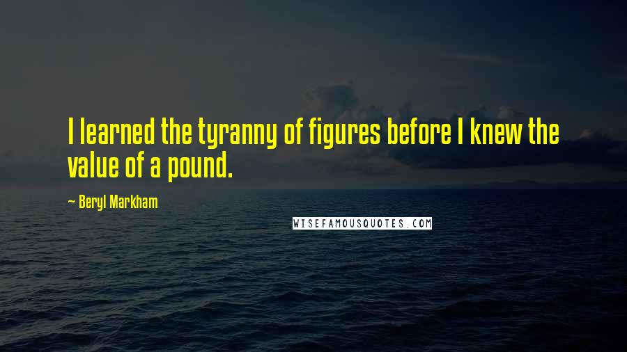 Beryl Markham quotes: I learned the tyranny of figures before I knew the value of a pound.