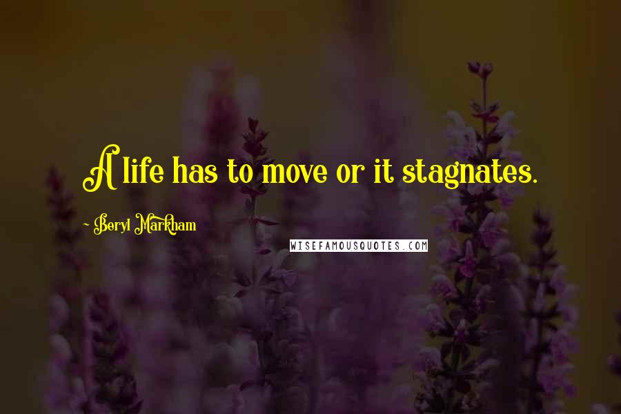 Beryl Markham quotes: A life has to move or it stagnates.