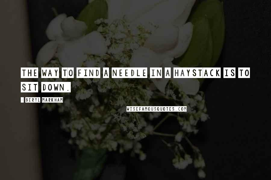 Beryl Markham quotes: The way to find a needle in a haystack is to sit down.