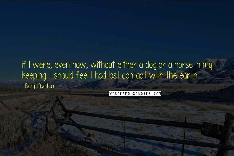 Beryl Markham quotes: if I were, even now, without either a dog or a horse in my keeping, I should feel I had lost contact with the earth.