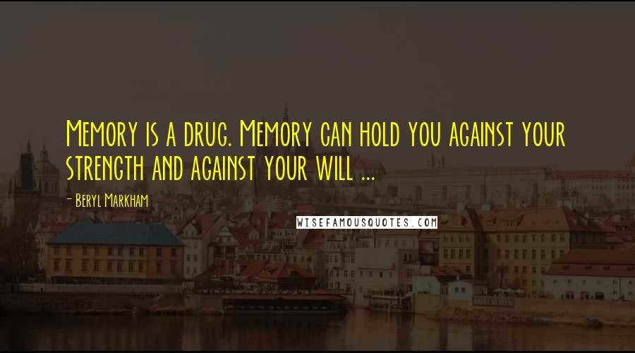 Beryl Markham quotes: Memory is a drug. Memory can hold you against your strength and against your will ...