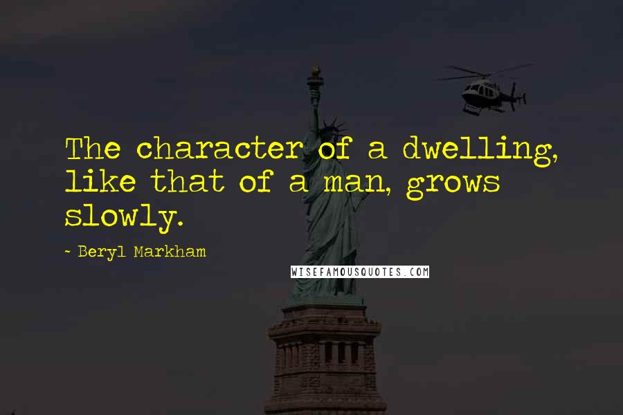 Beryl Markham quotes: The character of a dwelling, like that of a man, grows slowly.