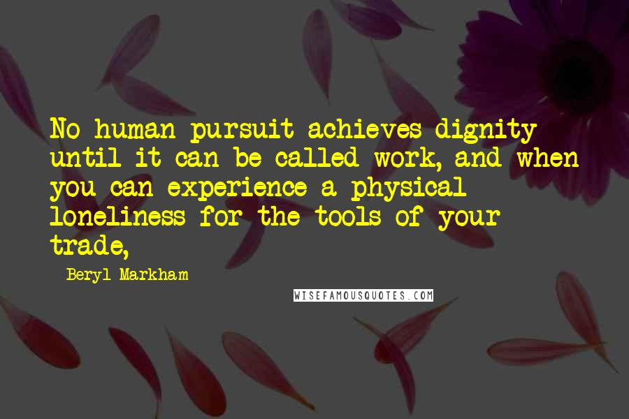 Beryl Markham quotes: No human pursuit achieves dignity until it can be called work, and when you can experience a physical loneliness for the tools of your trade,