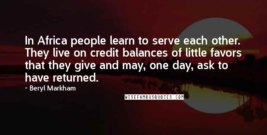 Beryl Markham quotes: In Africa people learn to serve each other. They live on credit balances of little favors that they give and may, one day, ask to have returned.