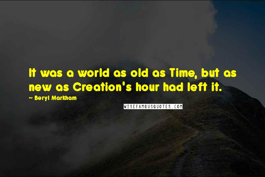 Beryl Markham quotes: It was a world as old as Time, but as new as Creation's hour had left it.