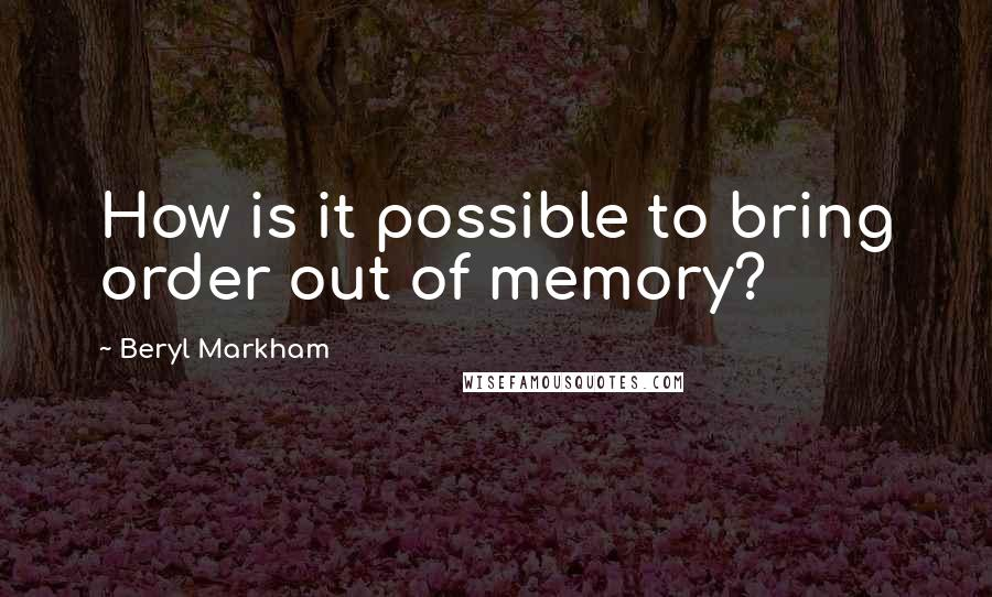 Beryl Markham quotes: How is it possible to bring order out of memory?