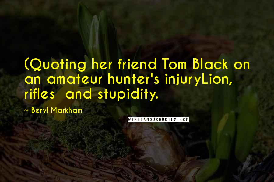 Beryl Markham quotes: (Quoting her friend Tom Black on an amateur hunter's injuryLion, rifles and stupidity.