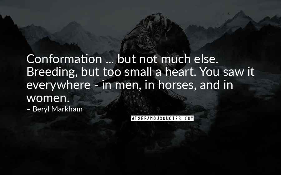 Beryl Markham quotes: Conformation ... but not much else. Breeding, but too small a heart. You saw it everywhere - in men, in horses, and in women.