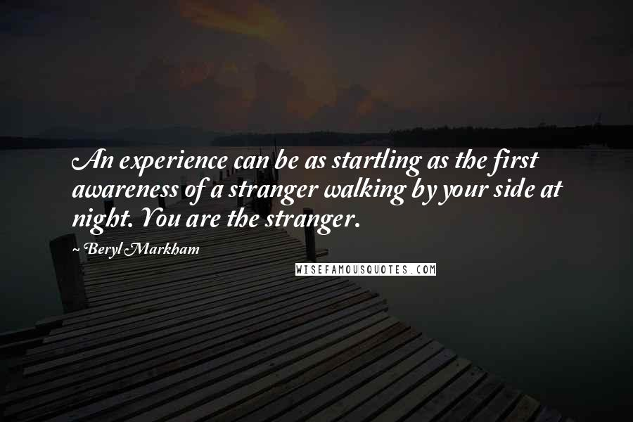 Beryl Markham quotes: An experience can be as startling as the first awareness of a stranger walking by your side at night. You are the stranger.