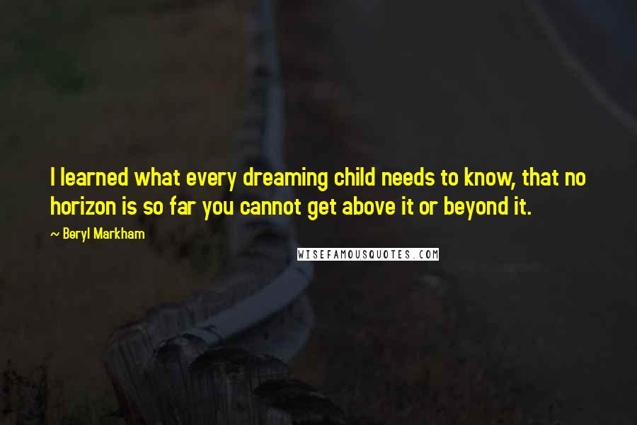 Beryl Markham quotes: I learned what every dreaming child needs to know, that no horizon is so far you cannot get above it or beyond it.