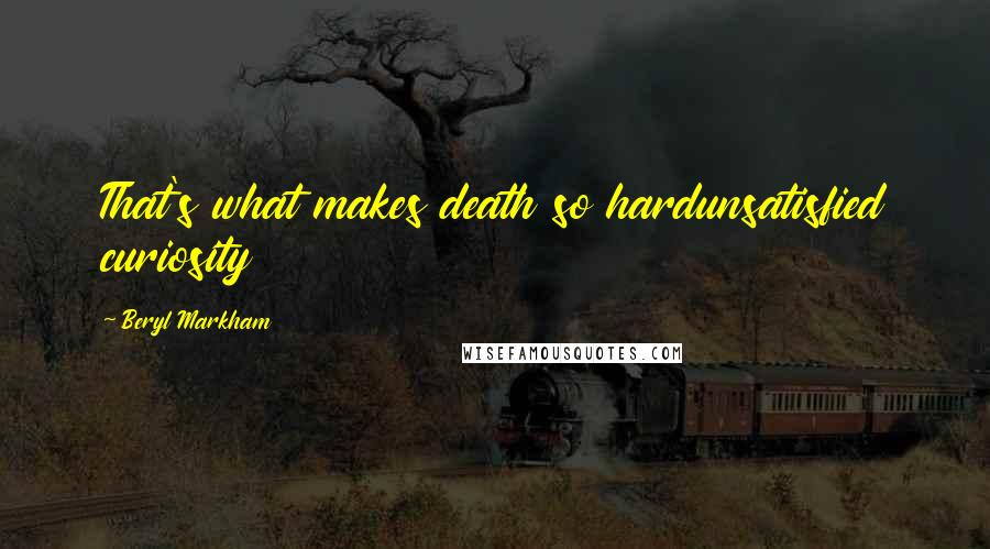 Beryl Markham quotes: That's what makes death so hardunsatisfied curiosity