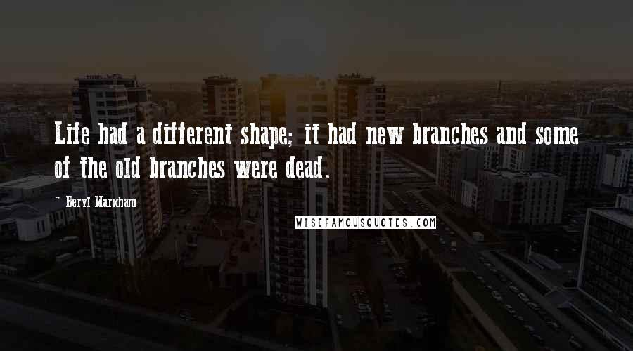 Beryl Markham quotes: Life had a different shape; it had new branches and some of the old branches were dead.