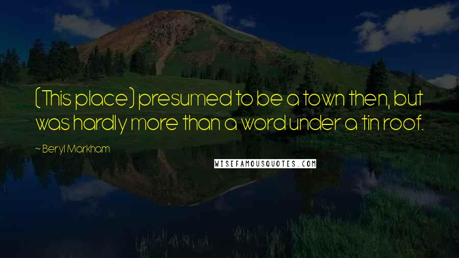 Beryl Markham quotes: (This place) presumed to be a town then, but was hardly more than a word under a tin roof.