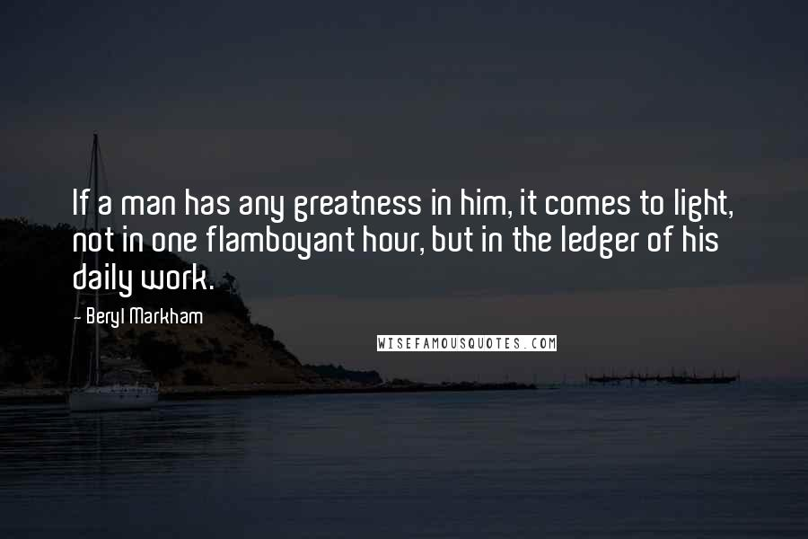 Beryl Markham quotes: If a man has any greatness in him, it comes to light, not in one flamboyant hour, but in the ledger of his daily work.