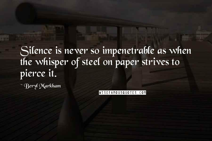 Beryl Markham quotes: Silence is never so impenetrable as when the whisper of steel on paper strives to pierce it.