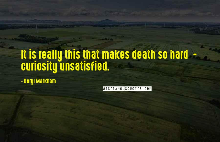 Beryl Markham quotes: It is really this that makes death so hard - curiosity unsatisfied.