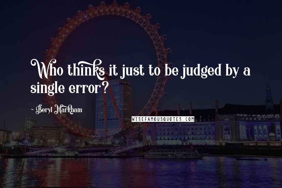 Beryl Markham quotes: Who thinks it just to be judged by a single error?