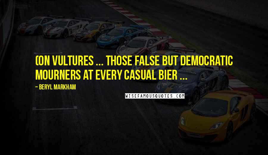 Beryl Markham quotes: (On vultures ... those false but democratic mourners at every casual bier ...