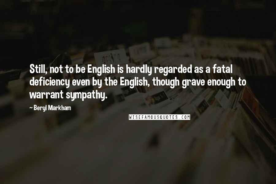 Beryl Markham quotes: Still, not to be English is hardly regarded as a fatal deficiency even by the English, though grave enough to warrant sympathy.