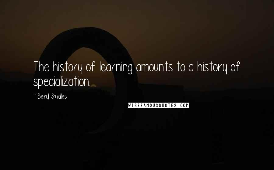 Beryl Smalley quotes: The history of learning amounts to a history of specialization.