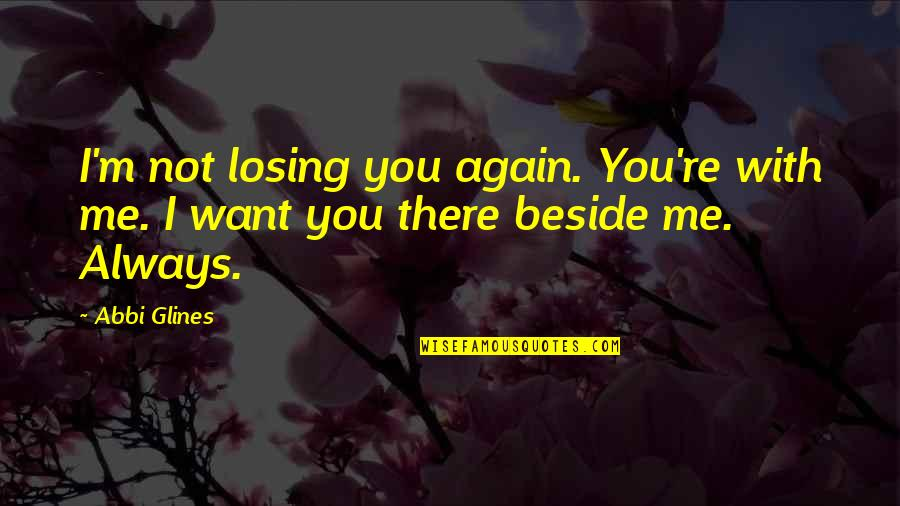 Beside You Quotes By Abbi Glines: I'm not losing you again. You're with me.