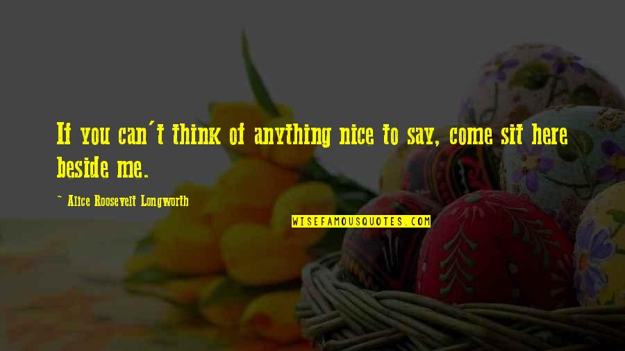 Beside You Quotes By Alice Roosevelt Longworth: If you can't think of anything nice to