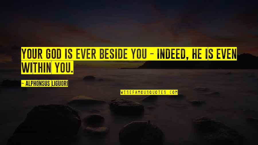 Beside You Quotes By Alphonsus Liguori: Your God is ever beside you - indeed,