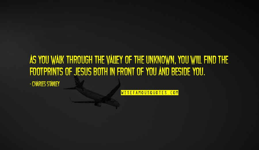 Beside You Quotes By Charles Stanley: As you walk through the valley of the