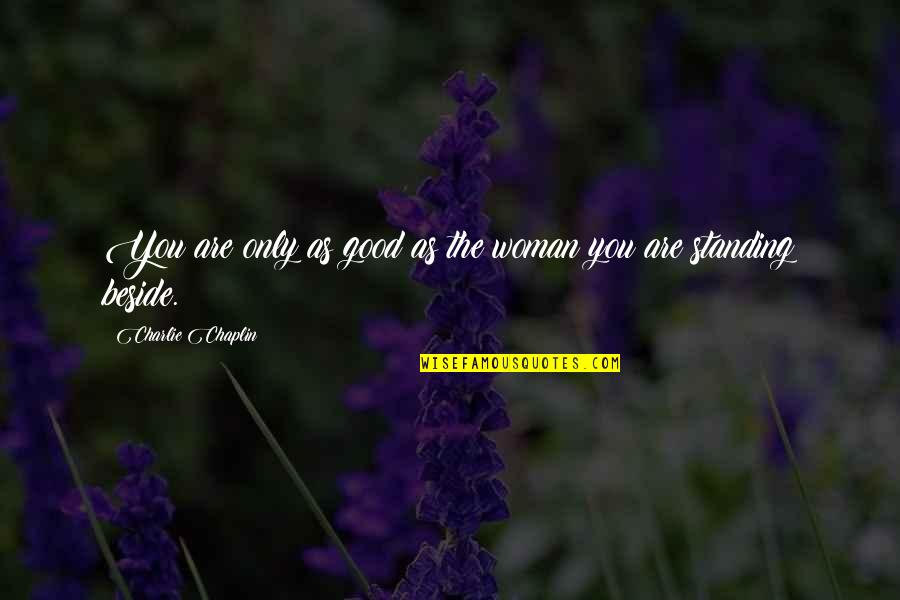 Beside You Quotes By Charlie Chaplin: You are only as good as the woman