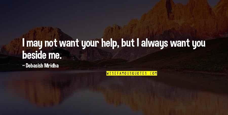 Beside You Quotes By Debasish Mridha: I may not want your help, but I