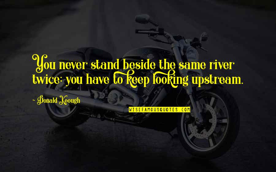 Beside You Quotes By Donald Keough: You never stand beside the same river twice;