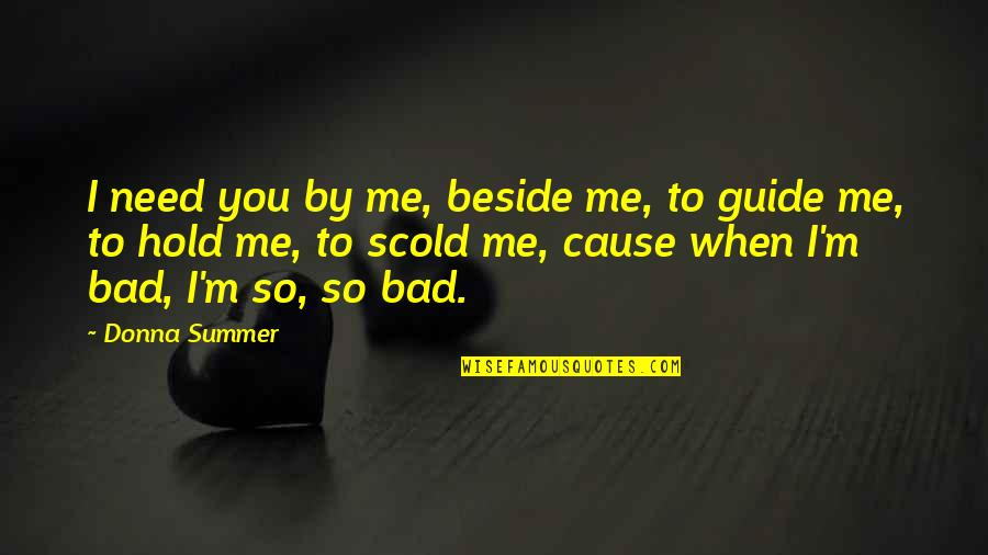 Beside You Quotes By Donna Summer: I need you by me, beside me, to