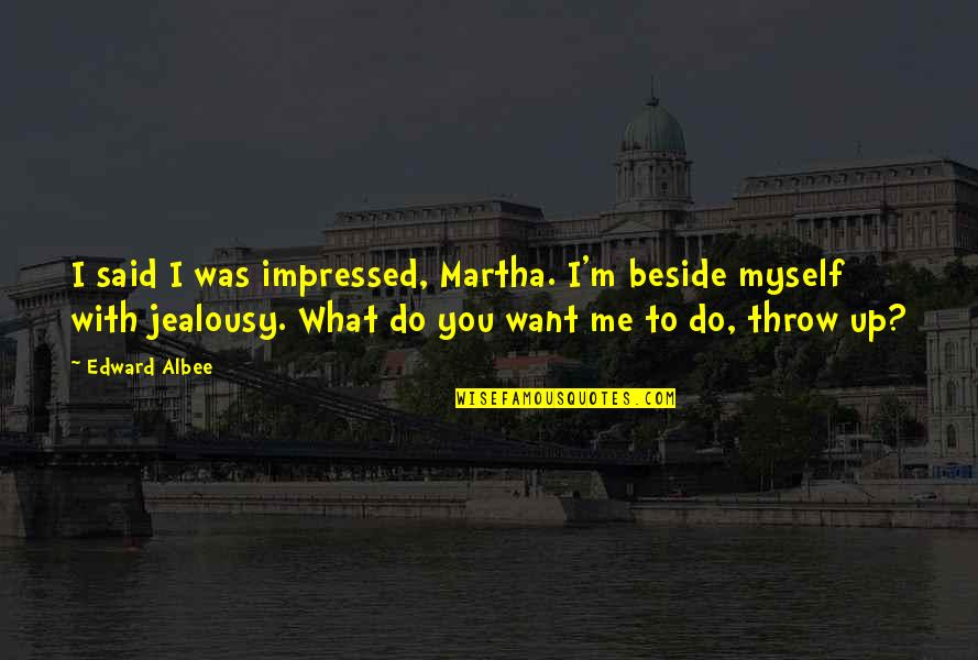 Beside You Quotes By Edward Albee: I said I was impressed, Martha. I'm beside