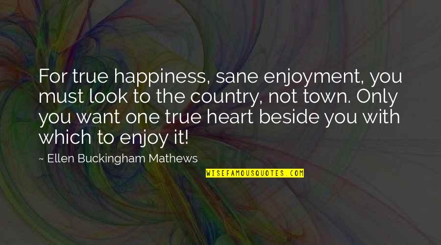 Beside You Quotes By Ellen Buckingham Mathews: For true happiness, sane enjoyment, you must look