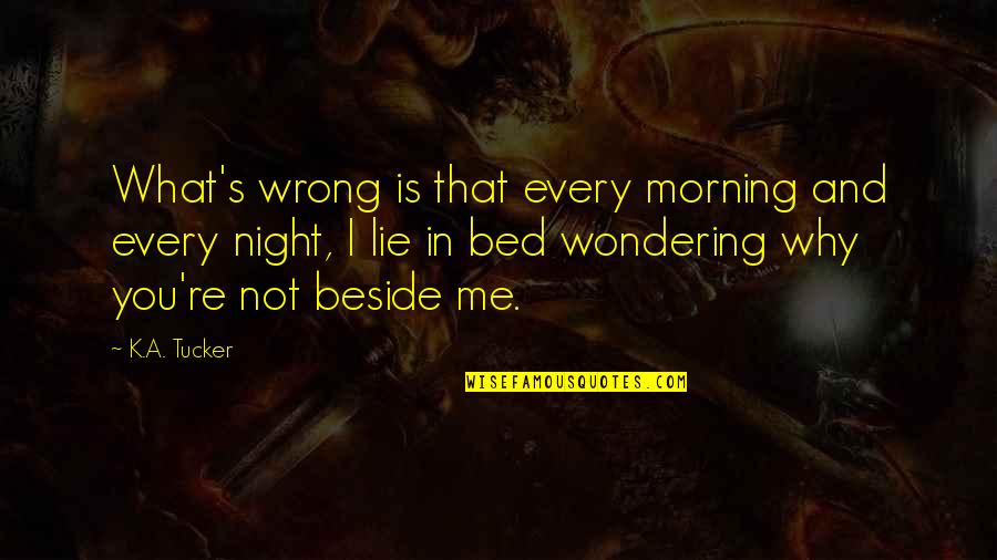Beside You Quotes By K.A. Tucker: What's wrong is that every morning and every