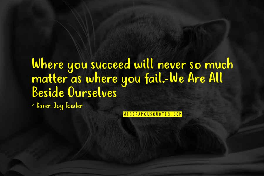 Beside You Quotes By Karen Joy Fowler: Where you succeed will never so much matter