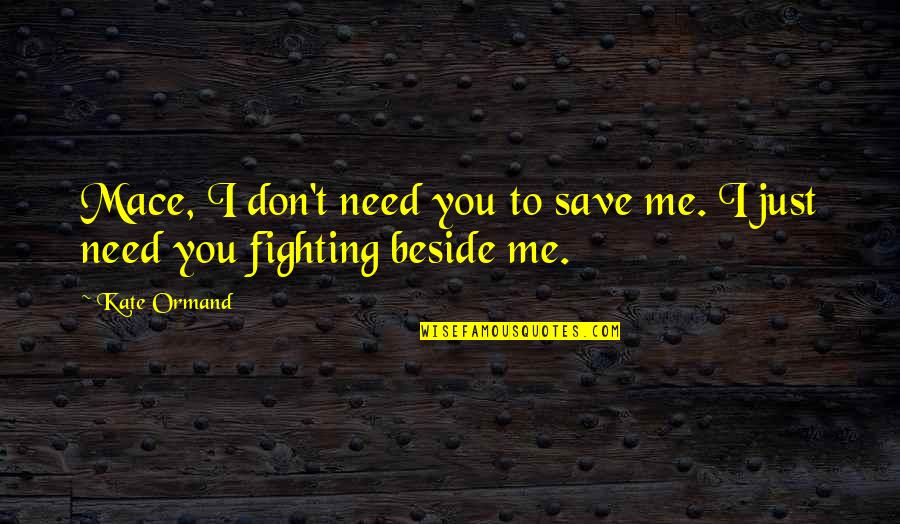 Beside You Quotes By Kate Ormand: Mace, I don't need you to save me.