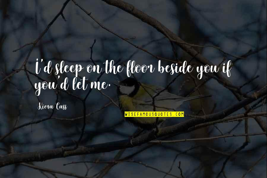 Beside You Quotes By Kiera Cass: I'd sleep on the floor beside you if