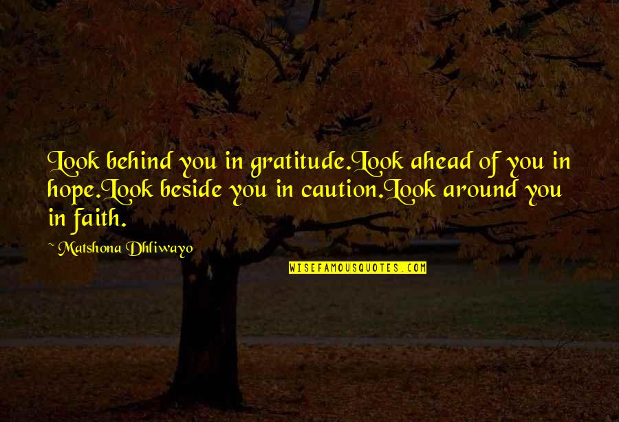 Beside You Quotes By Matshona Dhliwayo: Look behind you in gratitude.Look ahead of you